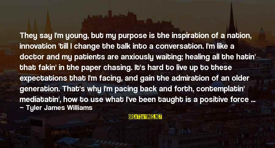 How Hard It Is To Change Sayings By Tyler James Williams: They say I'm young, but my purpose is the inspiration of a nation, innovation 'till