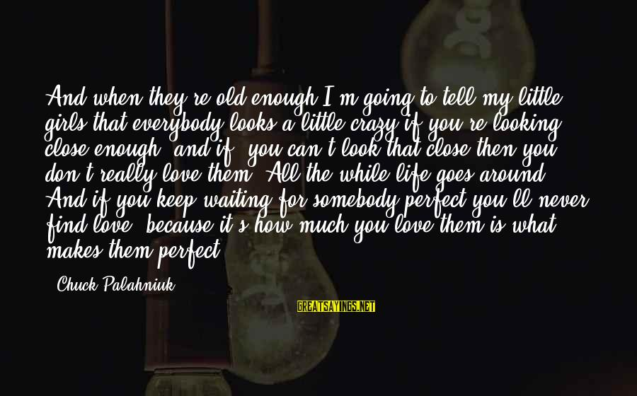 How Love Is Crazy Sayings By Chuck Palahniuk: And when they're old enough I'm going to tell my little girls that everybody looks