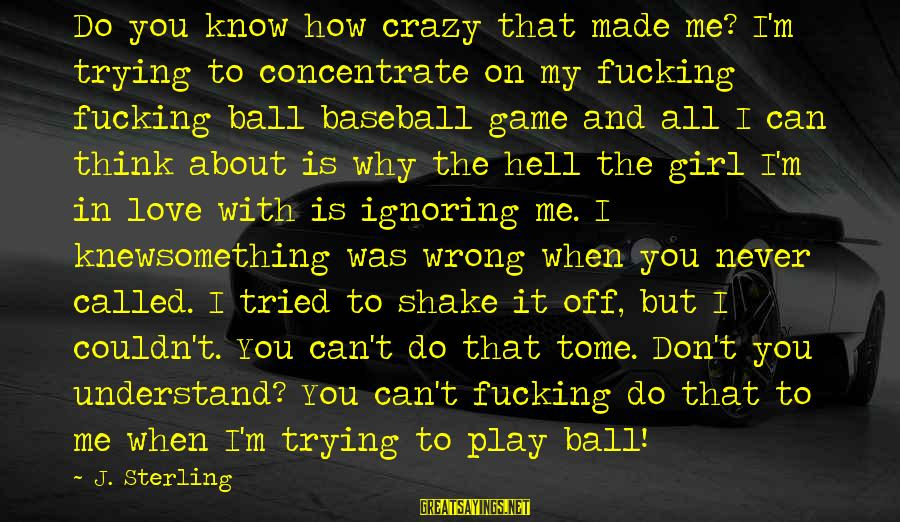 How Love Is Crazy Sayings By J. Sterling: Do you know how crazy that made me? I'm trying to concentrate on my fucking