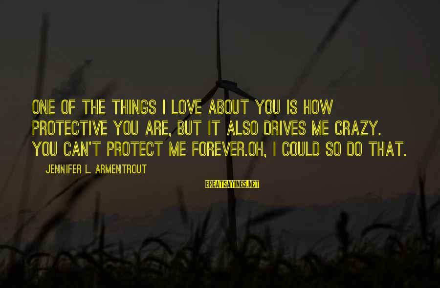 How Love Is Crazy Sayings By Jennifer L. Armentrout: One of the things I love about you is how protective you are, but it