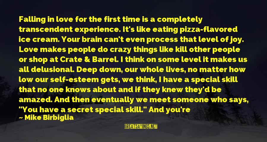 How Love Is Crazy Sayings By Mike Birbiglia: Falling in love for the first time is a completely transcendent experience. It's like eating