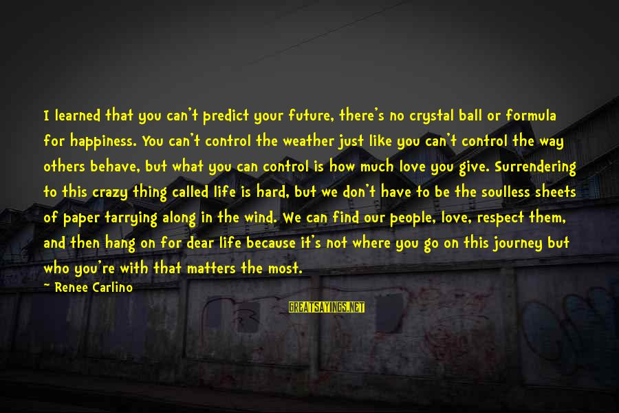 How Love Is Crazy Sayings By Renee Carlino: I learned that you can't predict your future, there's no crystal ball or formula for