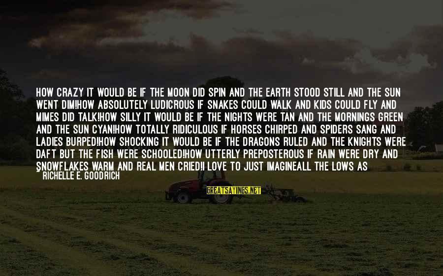 How Love Is Crazy Sayings By Richelle E. Goodrich: How crazy it would be if the moon did spin and the earth stood still
