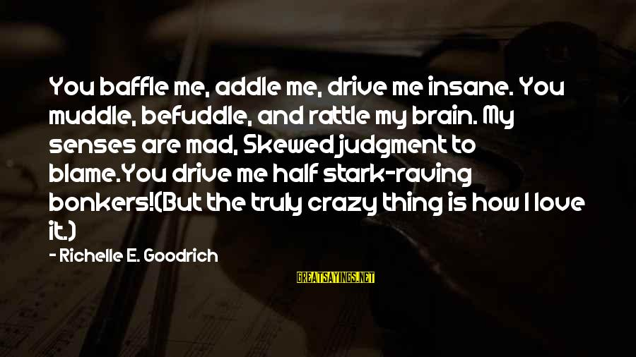 How Love Is Crazy Sayings By Richelle E. Goodrich: You baffle me, addle me, drive me insane. You muddle, befuddle, and rattle my brain.