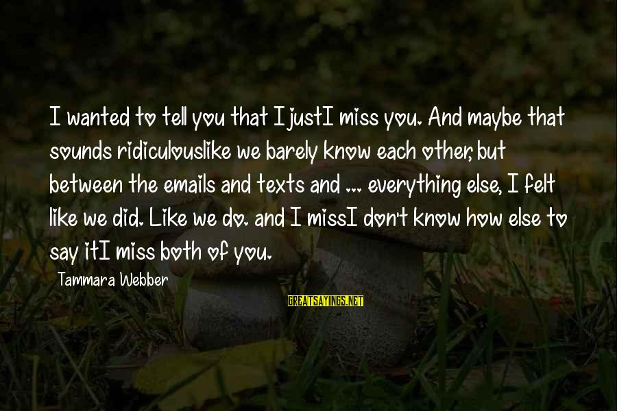 How Love Is Crazy Sayings By Tammara Webber: I wanted to tell you that I justI miss you. And maybe that sounds ridiculouslike