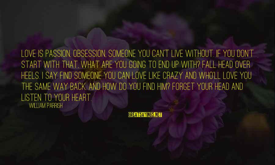 How Love Is Crazy Sayings By William Parrish: Love is passion, obsession, someone you can't live without. If you don't start with that,