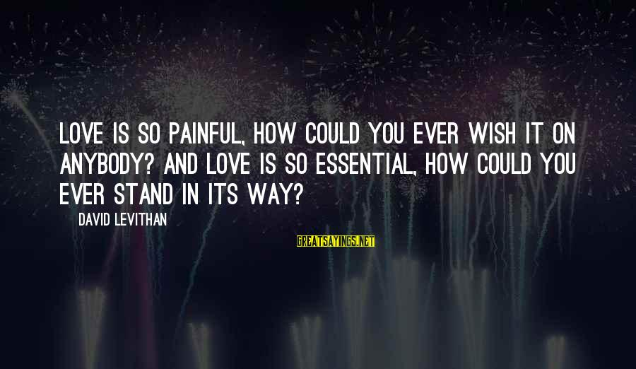 How Love Is Painful Sayings By David Levithan: Love is so painful, how could you ever wish it on anybody? And love is
