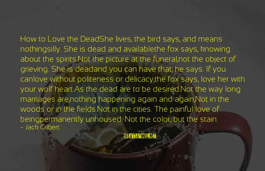 How Love Is Painful Sayings By Jack Gilbert: How to Love the DeadShe lives, the bird says, and means nothingsilly. She is dead