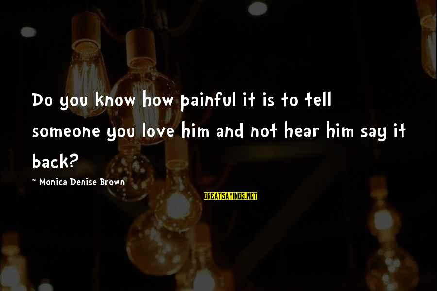 How Love Is Painful Sayings By Monica Denise Brown: Do you know how painful it is to tell someone you love him and not