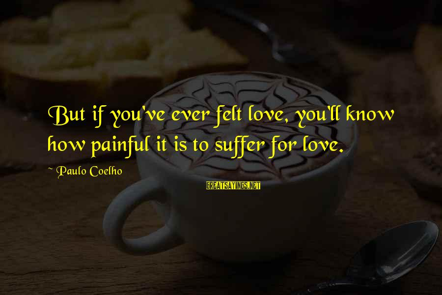 How Love Is Painful Sayings By Paulo Coelho: But if you've ever felt love, you'll know how painful it is to suffer for