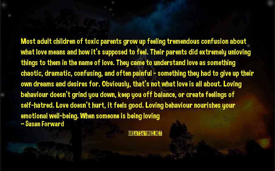 How Love Is Painful Sayings By Susan Forward: Most adult children of toxic parents grow up feeling tremendous confusion about what love means