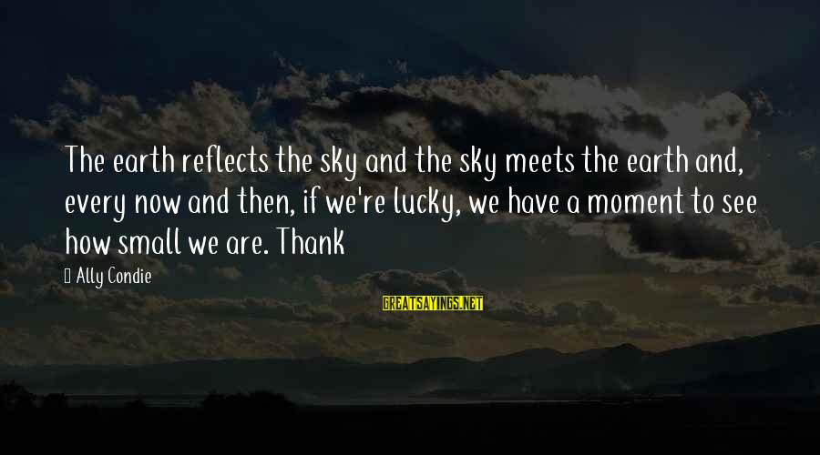 How Lucky We Are Sayings By Ally Condie: The earth reflects the sky and the sky meets the earth and, every now and