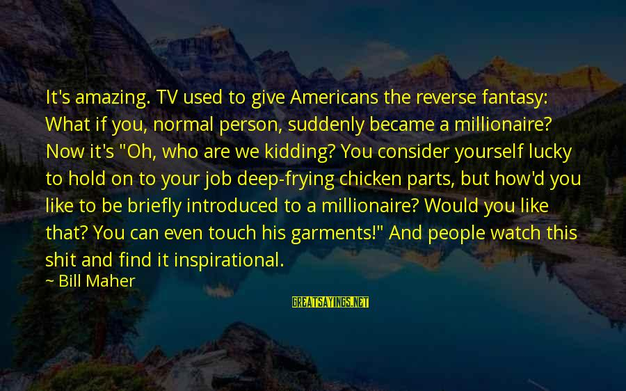 How Lucky We Are Sayings By Bill Maher: It's amazing. TV used to give Americans the reverse fantasy: What if you, normal person,