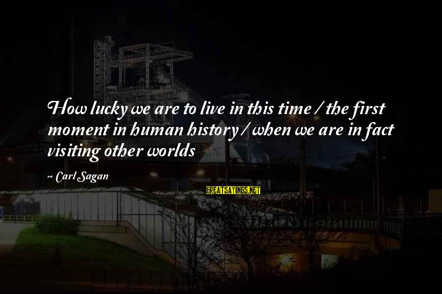 How Lucky We Are Sayings By Carl Sagan: How lucky we are to live in this time / the first moment in human