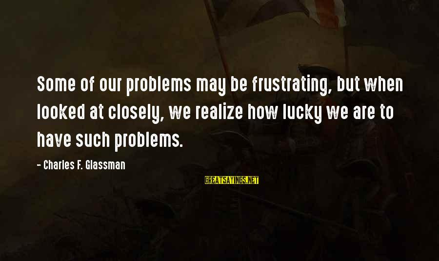 How Lucky We Are Sayings By Charles F. Glassman: Some of our problems may be frustrating, but when looked at closely, we realize how