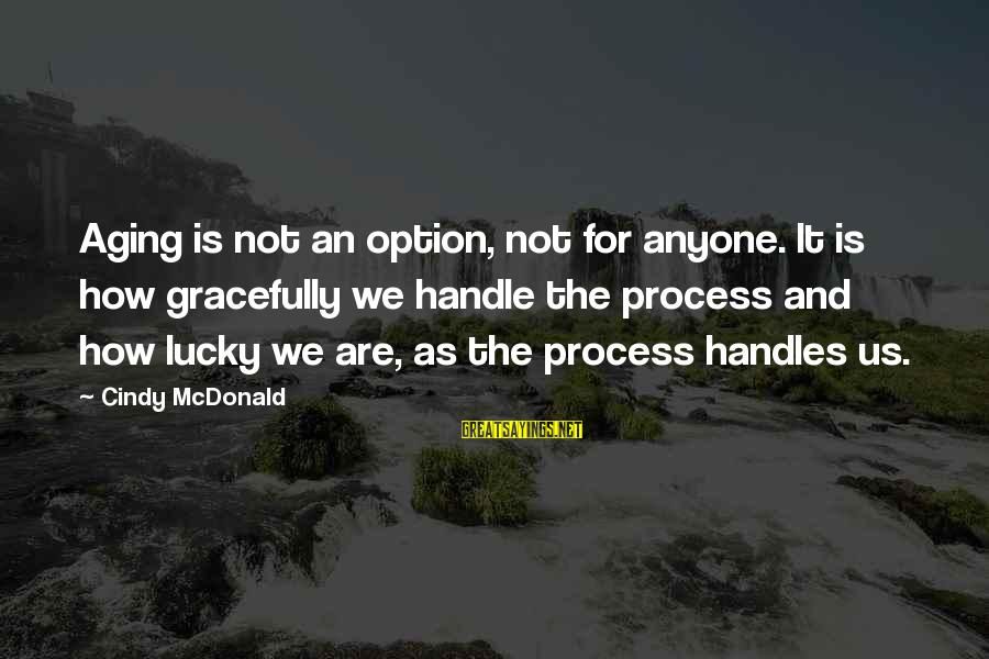 How Lucky We Are Sayings By Cindy McDonald: Aging is not an option, not for anyone. It is how gracefully we handle the