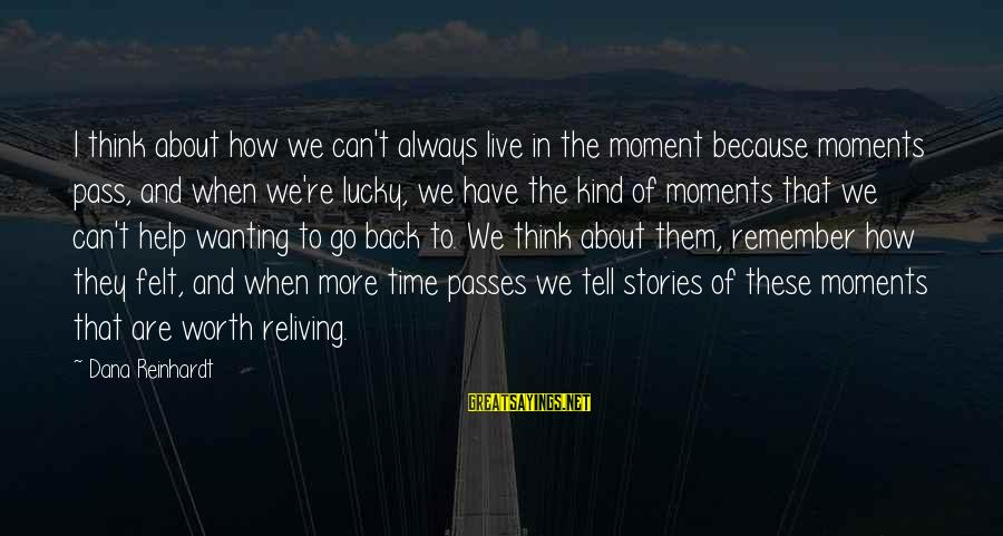 How Lucky We Are Sayings By Dana Reinhardt: I think about how we can't always live in the moment because moments pass, and