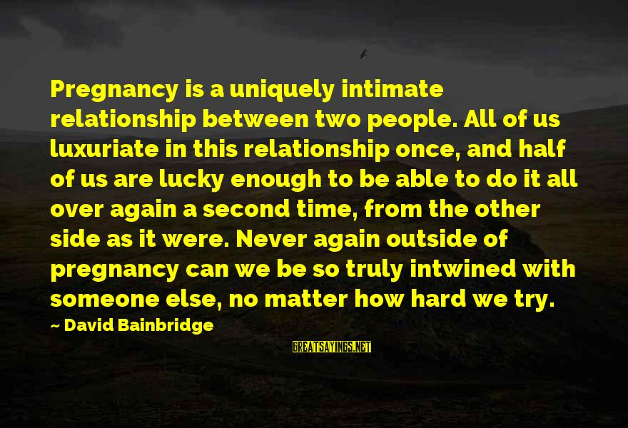 How Lucky We Are Sayings By David Bainbridge: Pregnancy is a uniquely intimate relationship between two people. All of us luxuriate in this