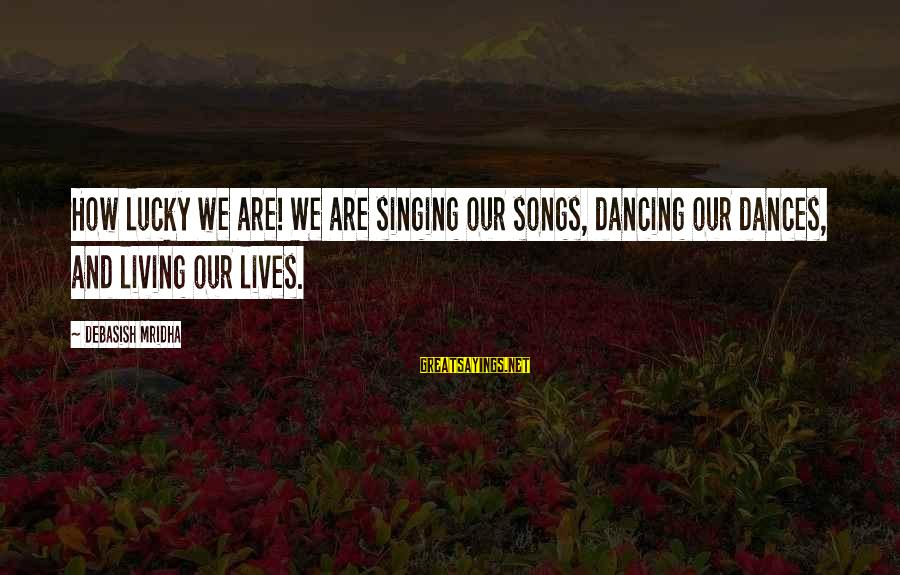 How Lucky We Are Sayings By Debasish Mridha: How lucky we are! We are singing our songs, dancing our dances, and living our