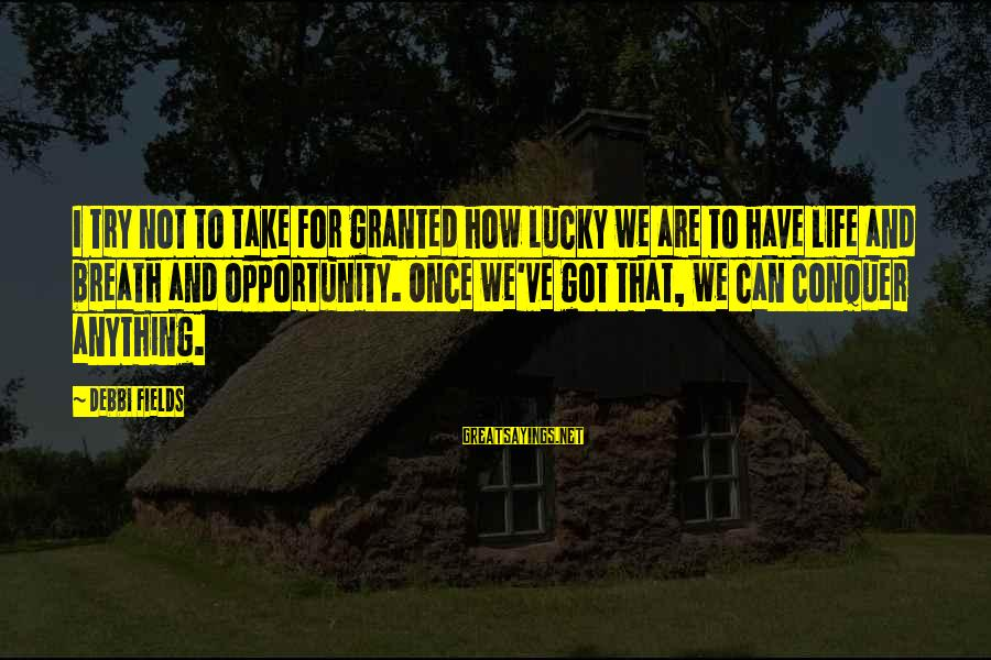 How Lucky We Are Sayings By Debbi Fields: I try not to take for granted how lucky we are to have life and