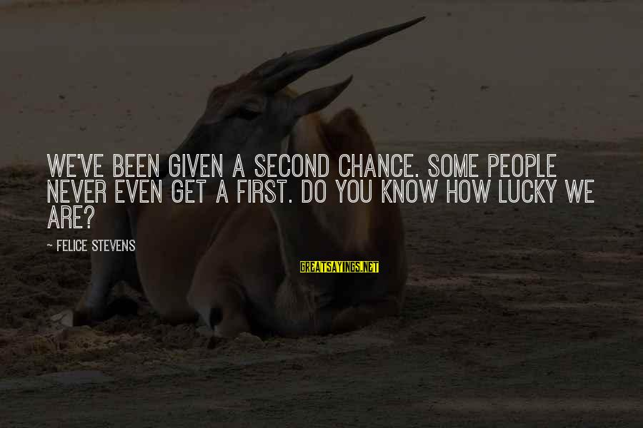 How Lucky We Are Sayings By Felice Stevens: We've been given a second chance. Some people never even get a first. Do you