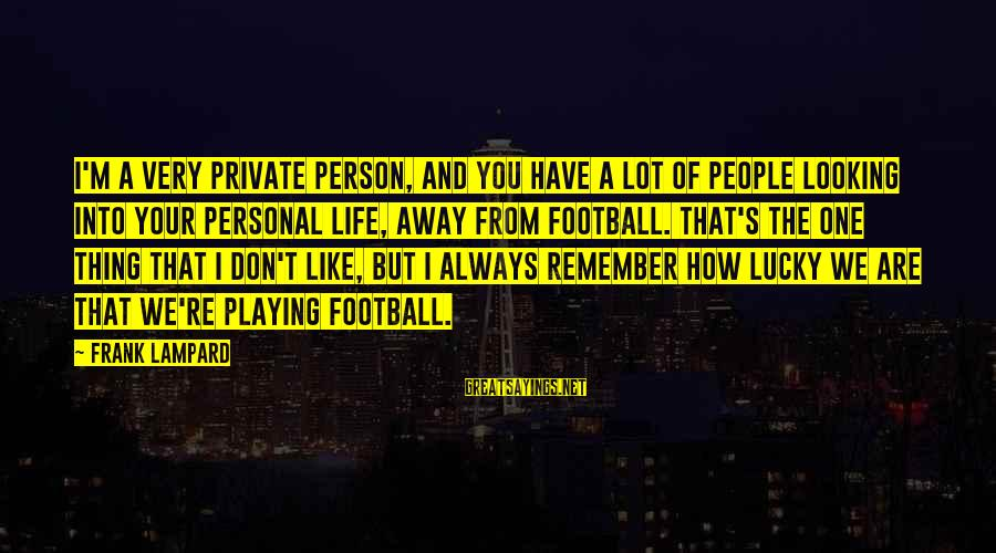 How Lucky We Are Sayings By Frank Lampard: I'm a very private person, and you have a lot of people looking into your