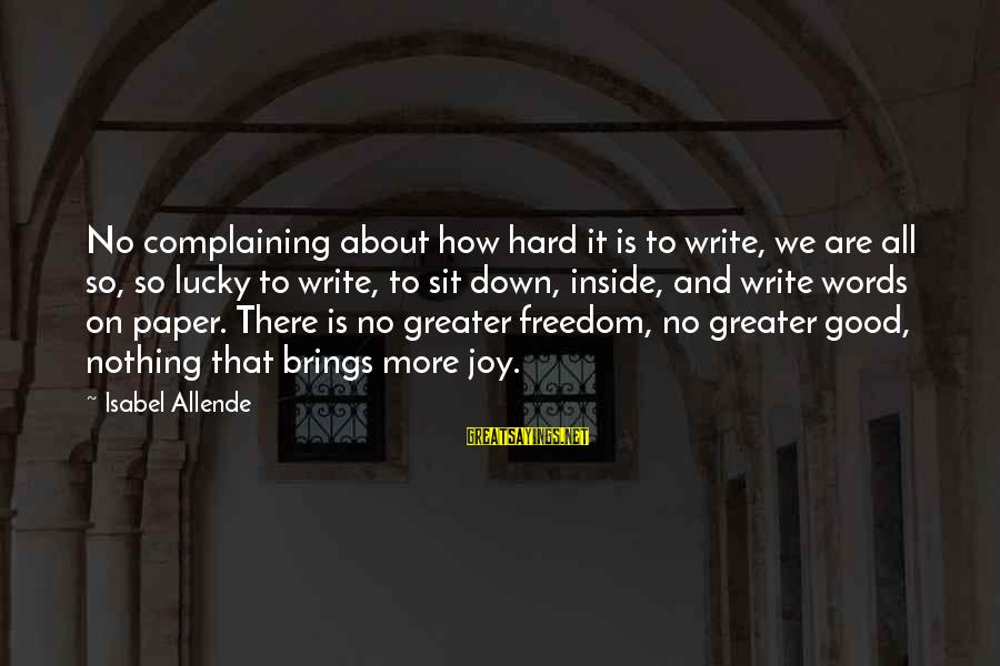 How Lucky We Are Sayings By Isabel Allende: No complaining about how hard it is to write, we are all so, so lucky
