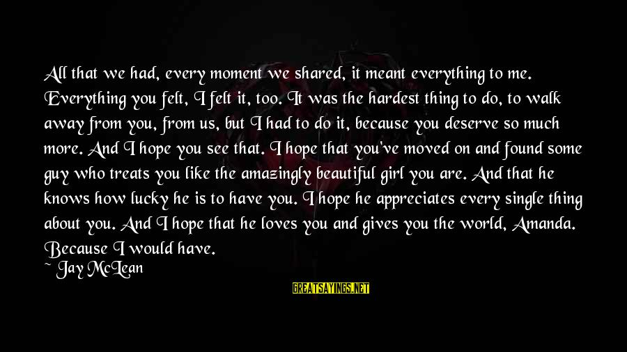 How Lucky We Are Sayings By Jay McLean: All that we had, every moment we shared, it meant everything to me. Everything you
