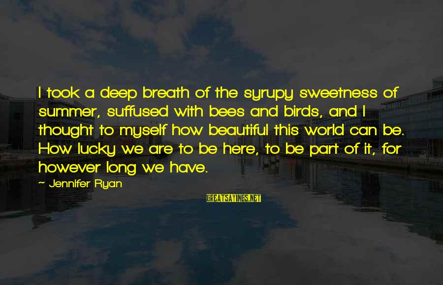 How Lucky We Are Sayings By Jennifer Ryan: I took a deep breath of the syrupy sweetness of summer, suffused with bees and