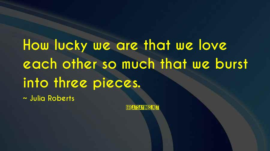 How Lucky We Are Sayings By Julia Roberts: How lucky we are that we love each other so much that we burst into