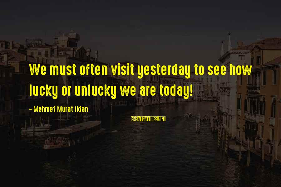 How Lucky We Are Sayings By Mehmet Murat Ildan: We must often visit yesterday to see how lucky or unlucky we are today!