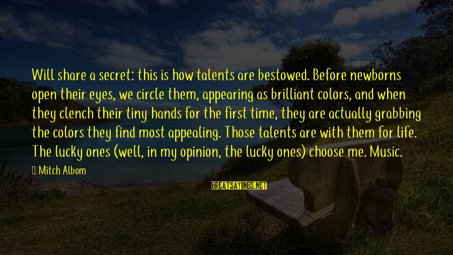 How Lucky We Are Sayings By Mitch Albom: Will share a secret: this is how talents are bestowed. Before newborns open their eyes,