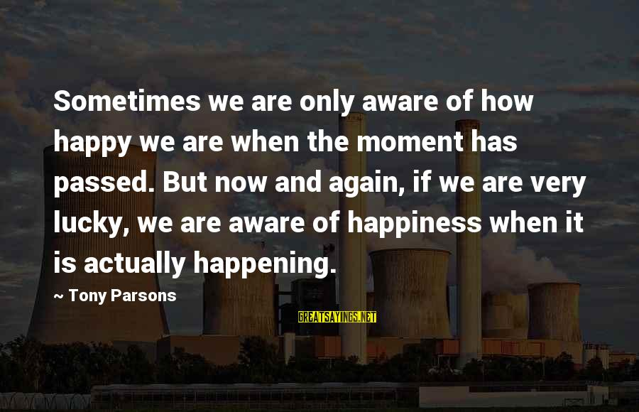 How Lucky We Are Sayings By Tony Parsons: Sometimes we are only aware of how happy we are when the moment has passed.