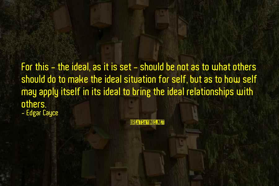 How Relationships Should Be Sayings By Edgar Cayce: For this - the ideal, as it is set - should be not as to