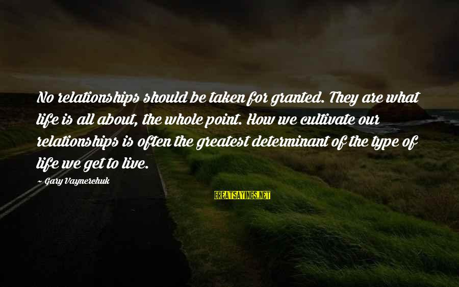 How Relationships Should Be Sayings By Gary Vaynerchuk: No relationships should be taken for granted. They are what life is all about, the