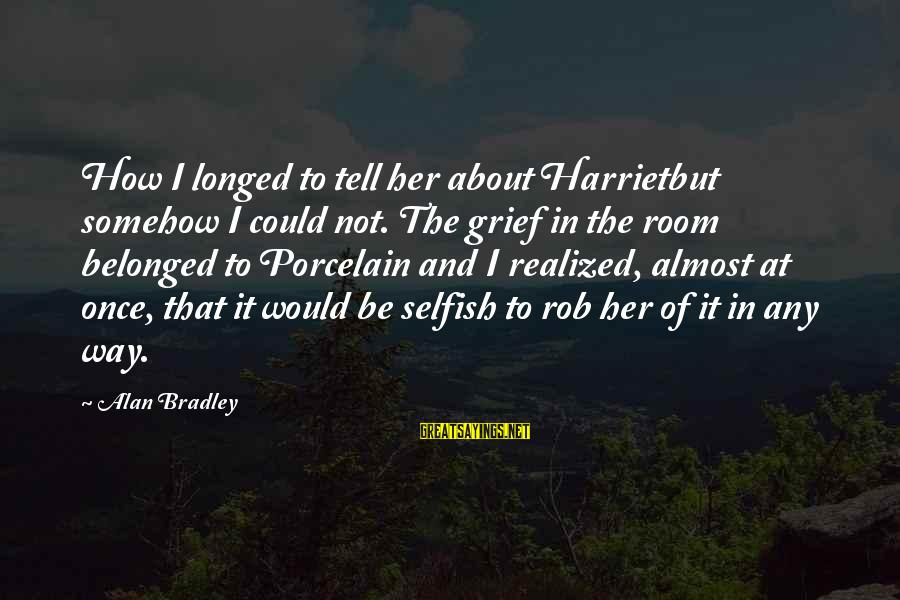 How Selfish Sayings By Alan Bradley: How I longed to tell her about Harrietbut somehow I could not. The grief in