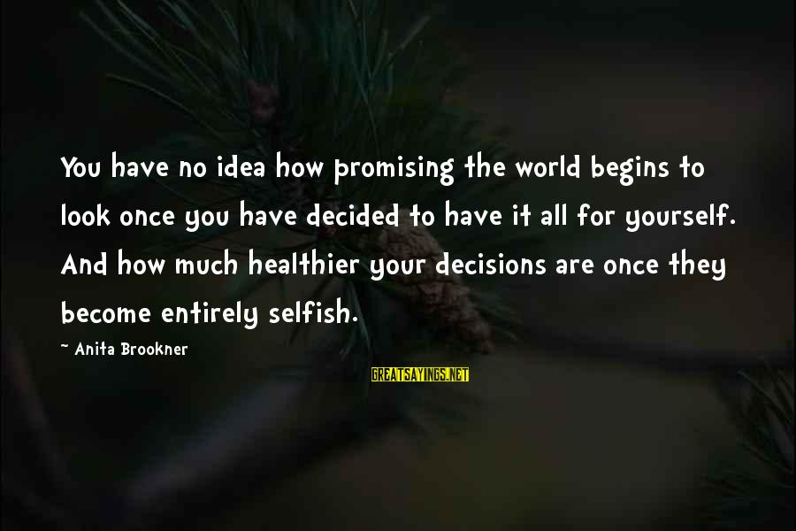 How Selfish Sayings By Anita Brookner: You have no idea how promising the world begins to look once you have decided