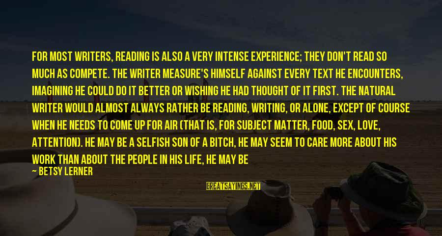 How Selfish Sayings By Betsy Lerner: For most writers, reading is also a very intense experience; they don't read so much