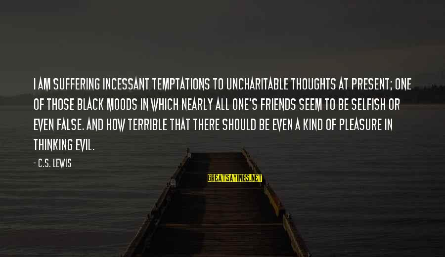 How Selfish Sayings By C.S. Lewis: I am suffering incessant temptations to uncharitable thoughts at present; one of those black moods