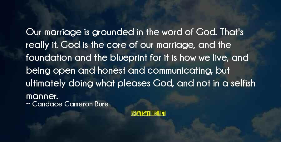 How Selfish Sayings By Candace Cameron Bure: Our marriage is grounded in the word of God. That's really it. God is the