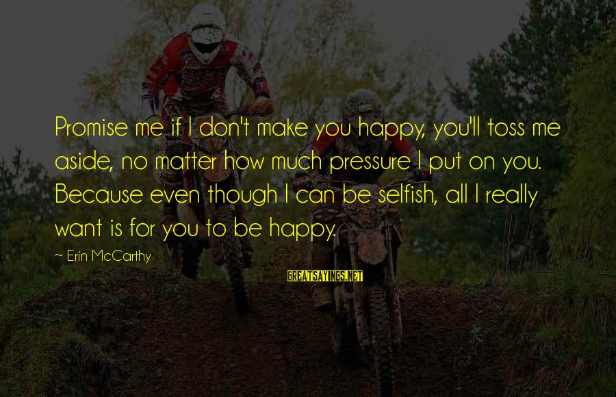 How Selfish Sayings By Erin McCarthy: Promise me if I don't make you happy, you'll toss me aside, no matter how