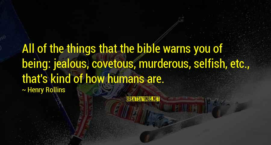 How Selfish Sayings By Henry Rollins: All of the things that the bible warns you of being: jealous, covetous, murderous, selfish,