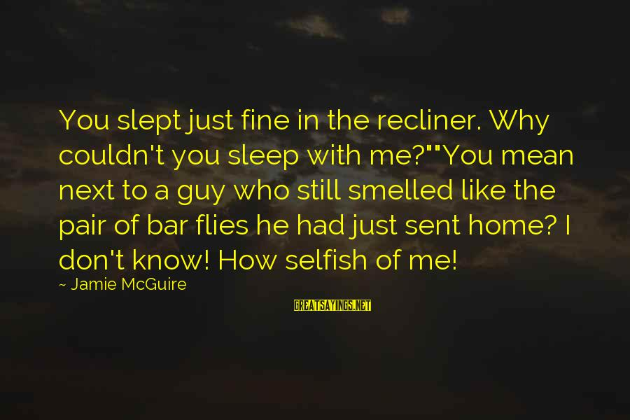 """How Selfish Sayings By Jamie McGuire: You slept just fine in the recliner. Why couldn't you sleep with me?""""""""You mean next"""