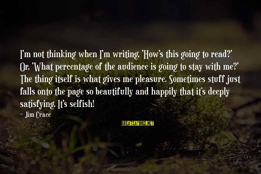 How Selfish Sayings By Jim Crace: I'm not thinking when I'm writing, 'How's this going to read?' Or, 'What percentage of