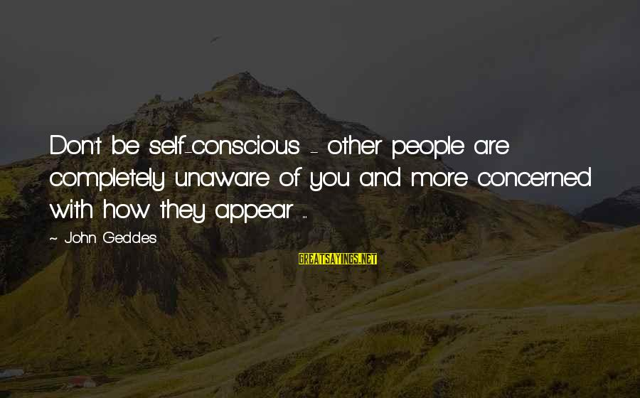 How Selfish Sayings By John Geddes: Don't be self-conscious - other people are completely unaware of you and more concerned with