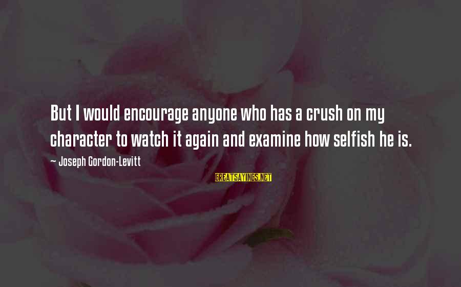 How Selfish Sayings By Joseph Gordon-Levitt: But I would encourage anyone who has a crush on my character to watch it