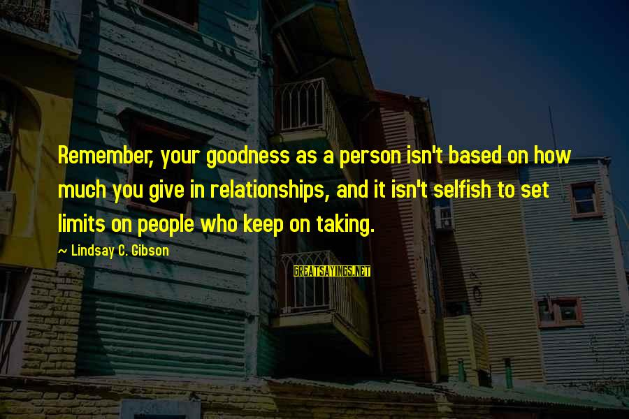 How Selfish Sayings By Lindsay C. Gibson: Remember, your goodness as a person isn't based on how much you give in relationships,
