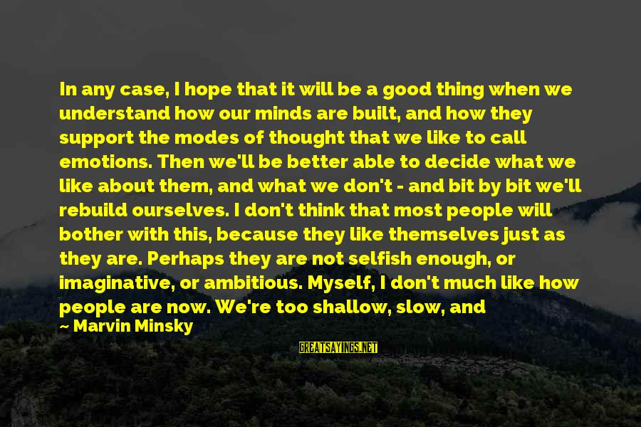 How Selfish Sayings By Marvin Minsky: In any case, I hope that it will be a good thing when we understand