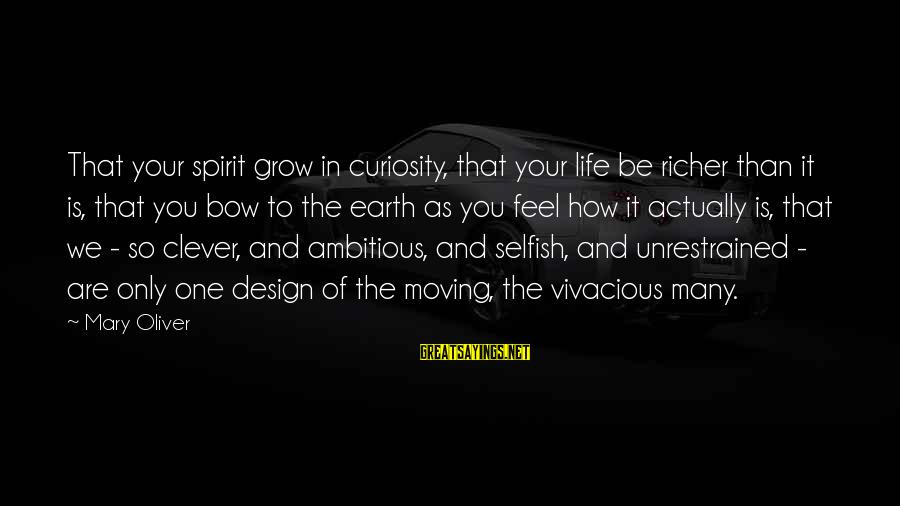 How Selfish Sayings By Mary Oliver: That your spirit grow in curiosity, that your life be richer than it is, that