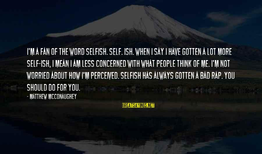 How Selfish Sayings By Matthew McConaughey: I'm a fan of the word selfish. Self. Ish. When I say I have gotten